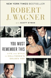 You Must Remember This - Life and Style in Hollywood's Golden Age ebook by Robert J. Wagner,Scott Eyman