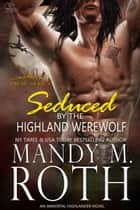 Seduced by the Highland Werewolf - An Immortal Highlander ebook by Mandy M. Roth