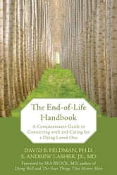 The End-of-Life Handbook - A Compassionate Guide to Connecting with and Caring for a Dying Loved One ebook by David Feldman,S. Andrew Lasher, MD
