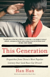 This Generation - Dispatches from China's Most Popular Literary Star (and Race Car Driver) ebook by Han Han