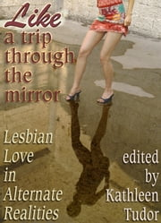 Like a Trip Through the Mirror - Lesbian Love in Alternate Realities ebook by Kathleen Tudor