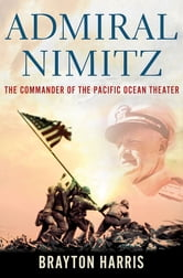 Admiral Nimitz: The Commander of the Pacific Ocean Theater ebook by Brayton Harris
