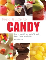 Field Guide to Candy - How to Identify and Make Virtually Every Candy Imaginable ebook by Anita Chu,Tucker + Hosler