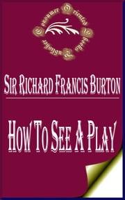 How to See a Play ebook by Sir Richard Francis Burton
