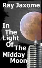 In The Light Of The Midday Moon eBook by Ray Jaxome