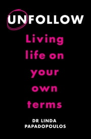 Unfollow - Living Life on Your Own Terms ebook by Dr Linda Papadopoulos