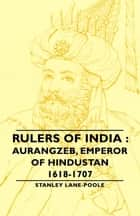 Rulers Of India : Aurangzeb, Emperor of Hindustan, 1618-1707 ebook by Stanley Lane-Poole
