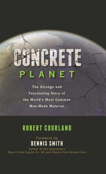 Concrete Planet - The Strange and Fascinating Story of the World's Most Common Man-Made Material ebook by Robert Courland