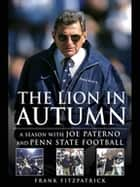 The Lion in Autumn - A Season with Joe Paterno and Penn State Football ebook by Frank Fitzpatrick