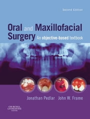 Oral and Maxillofacial Surgery E-Book - An Objective-Based Textbook ebook by Jonathan Pedlar, BDS, PhD,...