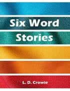 Six Word Stories ebook by L.D. Crowie