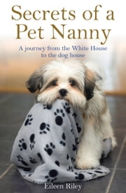 Secrets of a Pet Nanny - A Journey from the White House to the Dog House ebook by Eileen Riley