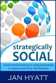 Strategically Social: A Real-World Roadmap to using Social Media to Improve and Grow Your Business ebook by Jan Hyatt