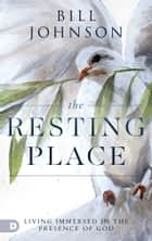 The Resting Place - Living Immersed in the Presence of God ebook by Bill Johnson