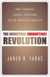 The Industrial (Marketing) Revolution - How Technology Changes Everything for the Industrial Marketer ebook by Jared R. Fabac