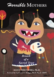 Horrible Mothers - Breach of a Sacred Trust ebook by Alice Thie Vieira, Ph.D.