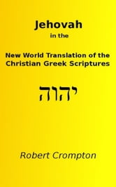 Jehovah in the New World Translation of the Christian Greek Scriptures ebook by Robert Crompton
