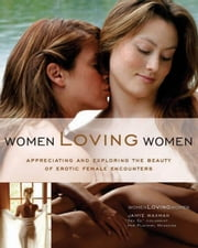 Women Loving Women: Appreciating and Exploring the Beauty of Erotic Female Encounters - Appreciating and Exploring the Beauty of Erotic Female Encounters ebook by Jamye Waxman