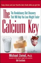 The Calcium Key - The Revolutionary Diet Discovery That Will Help You Lose Weight Faster ebook by Michael Zemel Ph.D., Bill Gottlieb