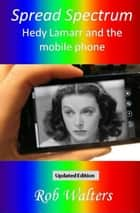 Spread Spectrum: Hedy Lamarr and the mobile phone ebook by Rob Walters