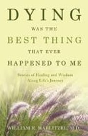 Dying Was The Best Thing That Ever Happened To Me: Stories Of Healing And Wisdom Along Life's Journey ebook by William Hablitzel
