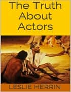 The Truth About Actors ebook by Leslie Herrin