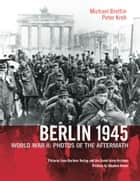 Berlin 1945 - World War II: Photos of the Aftermath ebook by Michael Brettin, Otto Donath, Stephen Kinzer,...