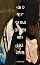 How to Fight for your Children with Bible Verses ebook by Miriam Kinai