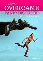 How I Overcame Panic Disorder Without Drugs ebook by Roxane Lapa