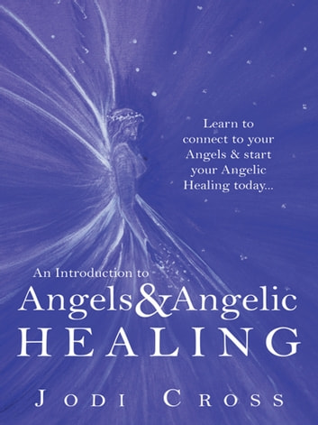 An Introduction to Angels & Angelic Healing - Learn to Connect to Your Angels & Start Your Angelic Healing Today... ebook by Jodi Cross