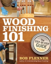 Wood Finishing 101 - The Step-by-Step Guide ebook by Bob Flexner