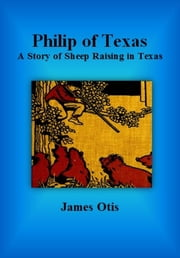 Philip of Texas: A Story of Sheep Raising in Texas ebook by James Otis