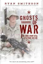 Ghosts of War - The True Story of a 19-Year-Old GI ebook by Ryan Smithson