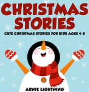 Christmas Stories: Cute Christmas Stories for Kids Ages 4-8 ebook by Arnie Lightning