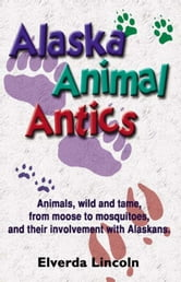 Alaska Animal Antics - Animals, wild and tame, from moose to mosquitoes, and their involvement with Alaskans ebook by Elverda Lincoln