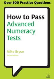 How to Pass Advanced Numeracy Tests - Improve Your Scores in Numerical Reasoning and Data Interpretation Psychometric Tests ebook by Mike Bryon
