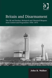 Britain and Disarmament - The UK and Nuclear, Biological and Chemical Weapons Arms Control and Programmes 1956-1975 ebook by Dr John R Walker