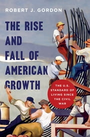 The Rise and Fall of American Growth - The U.S. Standard of Living since the Civil War ebook by Robert J. Gordon