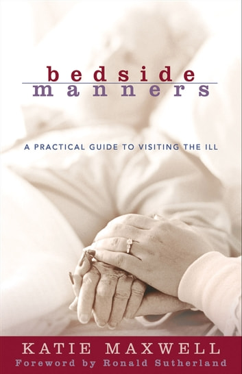 Bedside Manners - A Practical Guide to Visiting the Ill ebook by Katie Maxwell