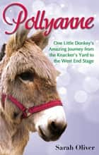 Pollyanne - One Little Donkey's Amazing Journey from the Knacker's Yard to the West End Stage ebook by Sarah Oliver