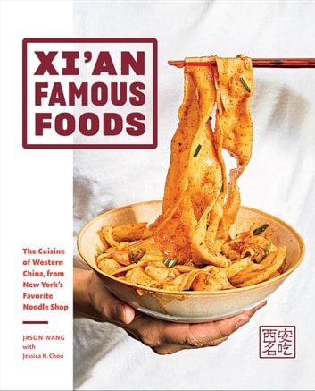 Xi'an Famous Foods - The Cuisine of Western China, from New York's Favorite Noodle Shop ebook by Jason Wang,Jessica Chou,Jenny Huang
