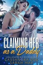 Claiming Her As a Daddy - A Billionaire Bad Boy Romance ebook by Cassandra Dee, Sarah May