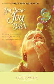 Get Your Joy Back - Banishing Resentment and Reclaiming Confidence in Your Special Needs Family ebook by Laurie Wallin, Joni Eareckson Tada