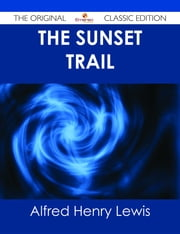 The Sunset Trail - The Original Classic Edition ebook by Alfred Henry Lewis