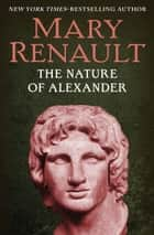 The Nature of Alexander ebook by Mary Renault