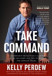 Take Command - 10 Leadership Principles I Learned in the Military and put to Wrok for Donald Trump ebook by Kelly Perdew