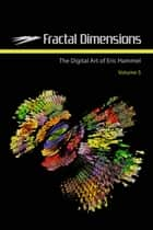 Fractal Dimensions - The Digital Art of Eric Hammel, Volume 5 ebook by Eric Hammel