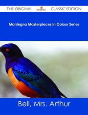 Mantegna Masterpieces in Colour Series - The Original Classic Edition ebook by Mrs. Arthur Bell