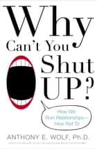 Why Can't You Shut Up? - How We Ruin Relationships--How Not To ebook by Anthony Wolf