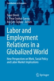 Labor and Employment Relations in a Globalized World - New Perspectives on Work, Social Policy and Labor Market Implications ebook by Toker Dereli,Y. Pinar Soykut-Sarica,Asli Sen-Tasbasi